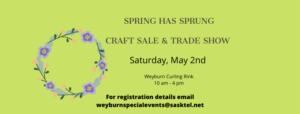 Spring Has Sprung Craft Sale & Trade Show Weyburn Sask